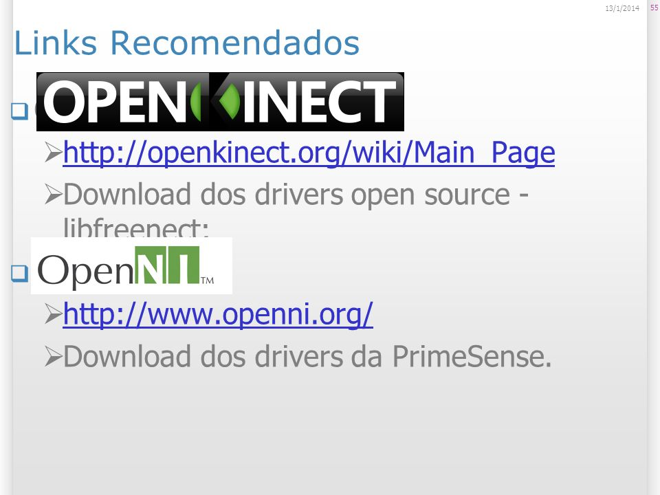 Links Recomendados OpenKinect: http://openkinect.org/wiki/Main_Page Download dos drivers open source - libfreenect; OpenNI: http://www.openni.org/ Dow