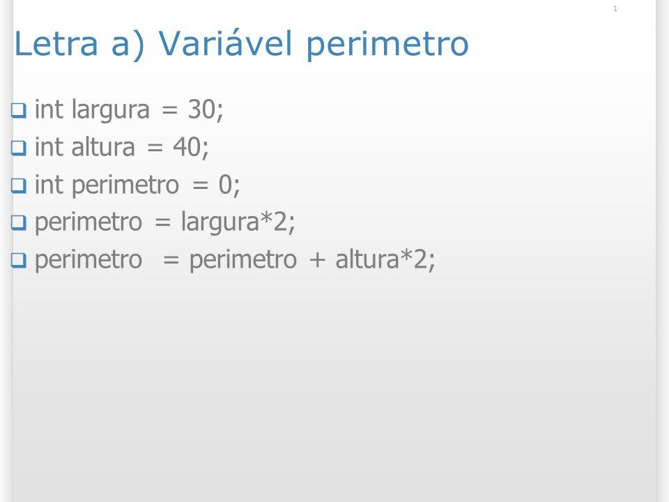 Letra a) Variável perimetro int largura = 30; int altura = 40; int perimetro = 0; perimetro = largura*2; perimetro = perimetro + altura*2; 1