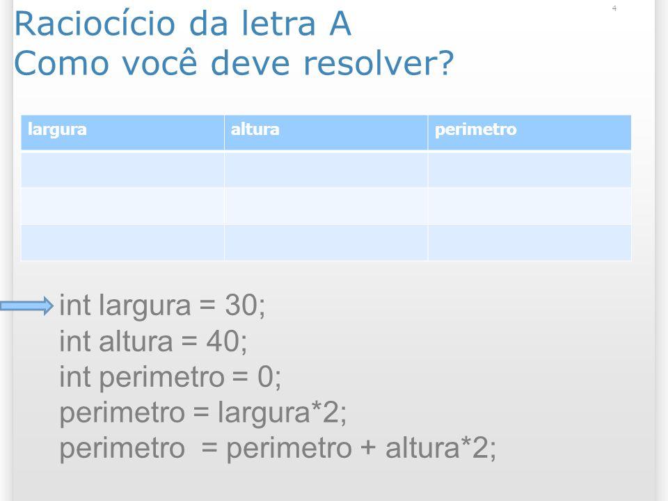 Raciocício da letra A Como você deve resolver? 4 larguraalturaperimetro int largura = 30; int altura = 40; int perimetro = 0; perimetro = largura*2; p