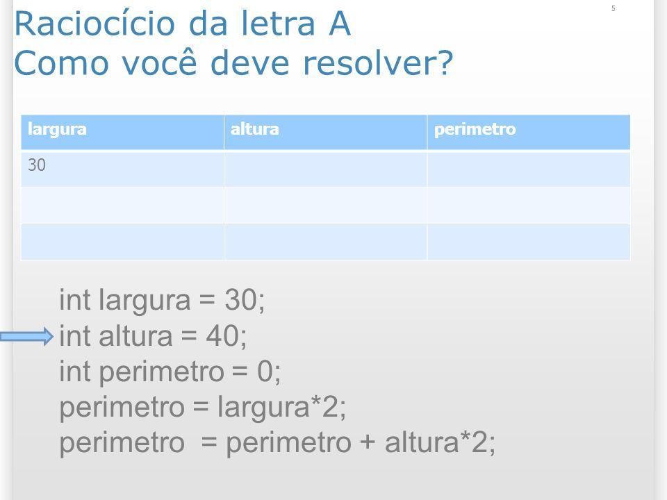 Raciocício da letra A Como você deve resolver? 5 larguraalturaperimetro 30 int largura = 30; int altura = 40; int perimetro = 0; perimetro = largura*2