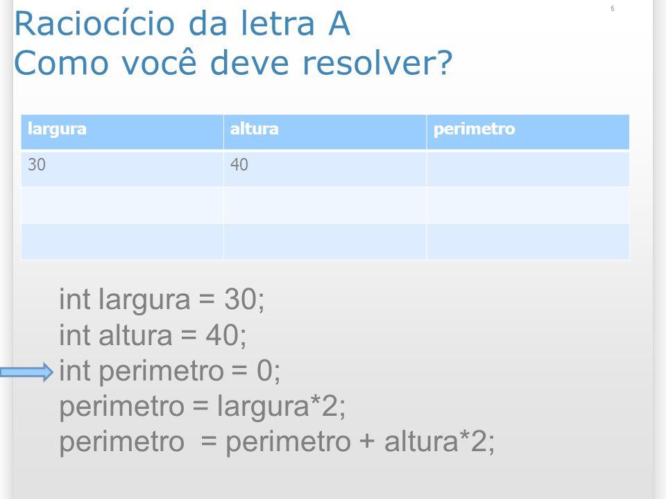 Raciocício da letra A Como você deve resolver? 6 larguraalturaperimetro 3040 int largura = 30; int altura = 40; int perimetro = 0; perimetro = largura
