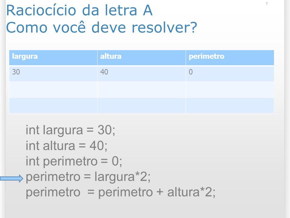 Raciocício da letra A Como você deve resolver? 7 larguraalturaperimetro 30400 int largura = 30; int altura = 40; int perimetro = 0; perimetro = largur