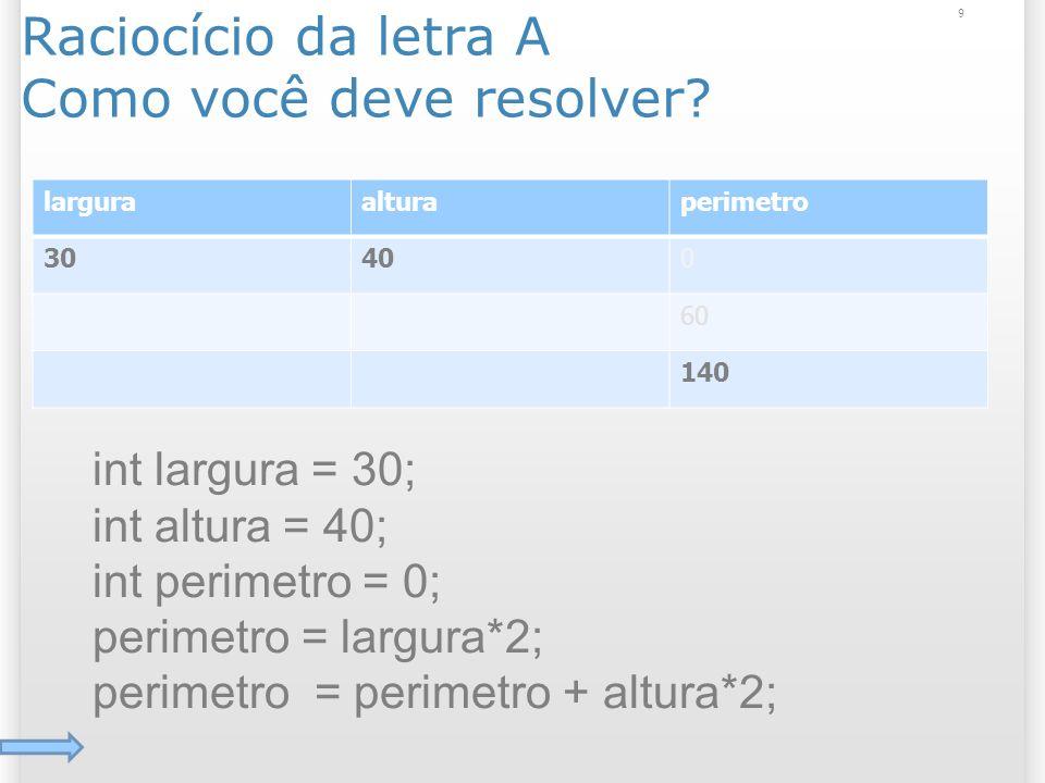 Raciocício da letra A Como você deve resolver? 9 larguraalturaperimetro 30400 60 140 int largura = 30; int altura = 40; int perimetro = 0; perimetro =
