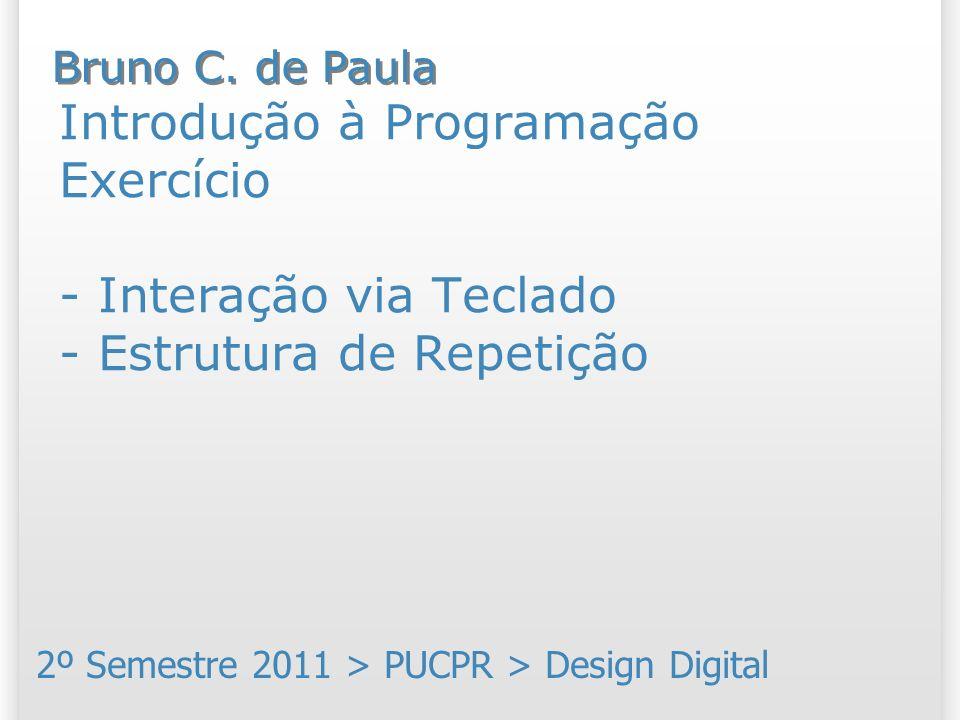 Introdução à Programação Exercício - Interação via Teclado - Estrutura de Repetição 2º Semestre 2011 > PUCPR > Design Digital Bruno C. de Paula