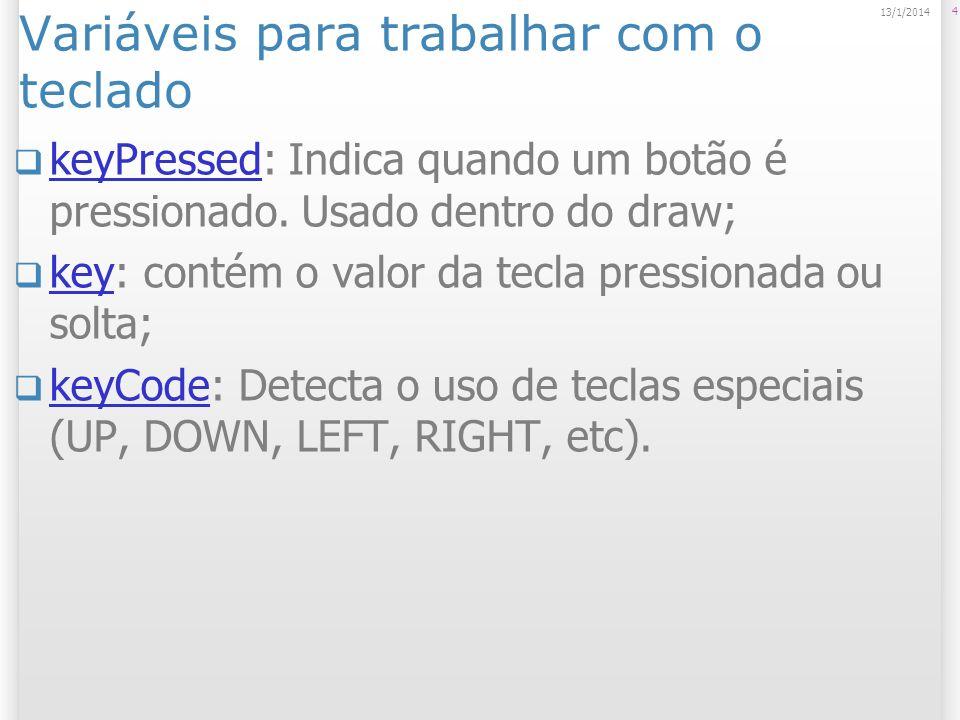 Variáveis para trabalhar com o teclado keyPressed: Indica quando um botão é pressionado. Usado dentro do draw; keyPressed key: contém o valor da tecla