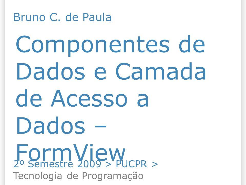 Componentes de Dados e Camada de Acesso a Dados – FormView 2º Semestre 2009 > PUCPR > Tecnologia de Programação Bruno C. de Paula