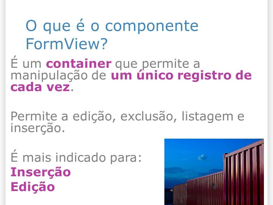 O que é o componente FormView? É um container que permite a manipulação de um único registro de cada vez. Permite a edição, exclusão, listagem e inser