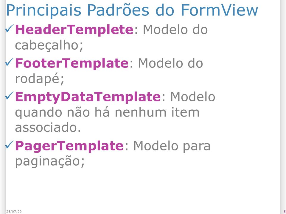 Principais Padrões do FormView HeaderTemplete: Modelo do cabeçalho; FooterTemplate: Modelo do rodapé; EmptyDataTemplate: Modelo quando não há nenhum i