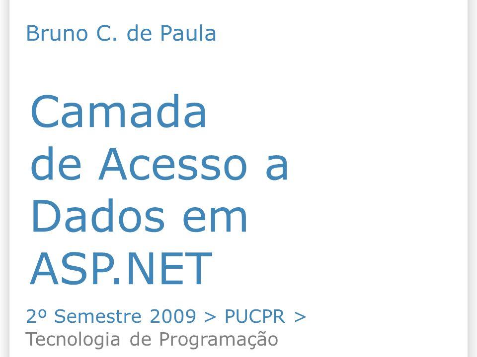 Camada de Acesso a Dados em ASP.NET 2º Semestre 2009 > PUCPR > Tecnologia de Programação Bruno C. de Paula