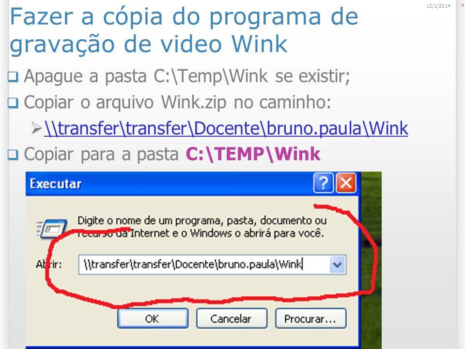 Fazer a cópia do programa de gravação de video Wink Apague a pasta C:\Temp\Wink se existir; Copiar o arquivo Wink.zip no caminho: \\transfer\transfer\Docente\bruno.paula\Wink Copiar para a pasta C:\TEMP\Wink 4 13/1/2014