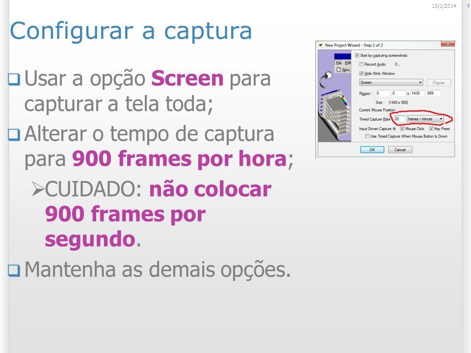 Configurar a captura Usar a opção Screen para capturar a tela toda; Alterar o tempo de captura para 900 frames por hora; CUIDADO: não colocar 900 frames por segundo.