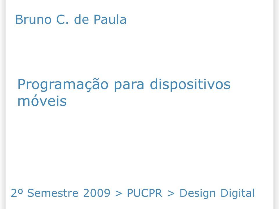 Programação para dispositivos móveis 2º Semestre 2009 > PUCPR > Design Digital Bruno C. de Paula