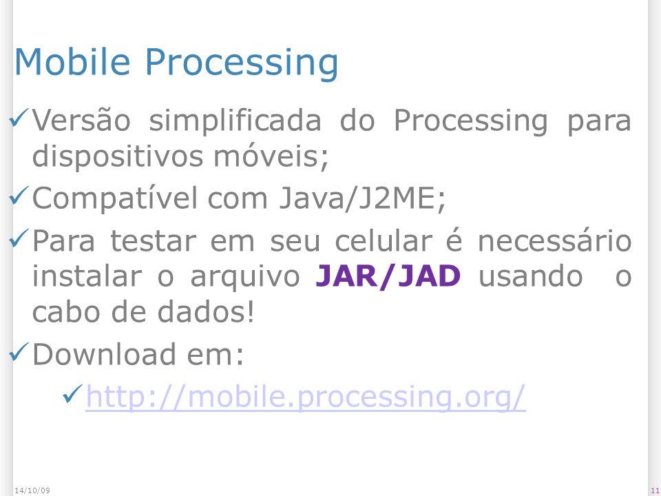 Mobile Processing 1114/10/09 Versão simplificada do Processing para dispositivos móveis; Compatível com Java/J2ME; Para testar em seu celular é necessário instalar o arquivo JAR/JAD usando o cabo de dados.