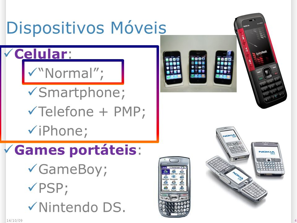 Dispositivos Móveis 414/10/09 Celular: Normal; Smartphone; Telefone + PMP; iPhone; Games portáteis: GameBoy; PSP; Nintendo DS.