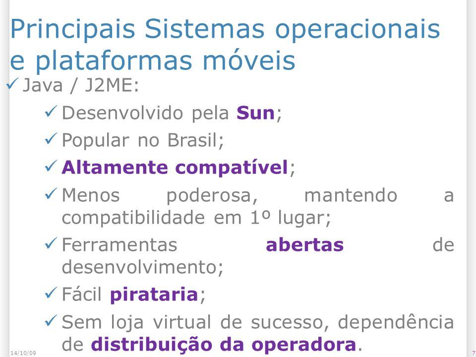 Principais Sistemas operacionais e plataformas móveis 714/10/09 Java / J2ME: Desenvolvido pela Sun; Popular no Brasil; Altamente compatível; Menos poderosa, mantendo a compatibilidade em 1º lugar; Ferramentas abertas de desenvolvimento; Fácil pirataria; Sem loja virtual de sucesso, dependência de distribuição da operadora.