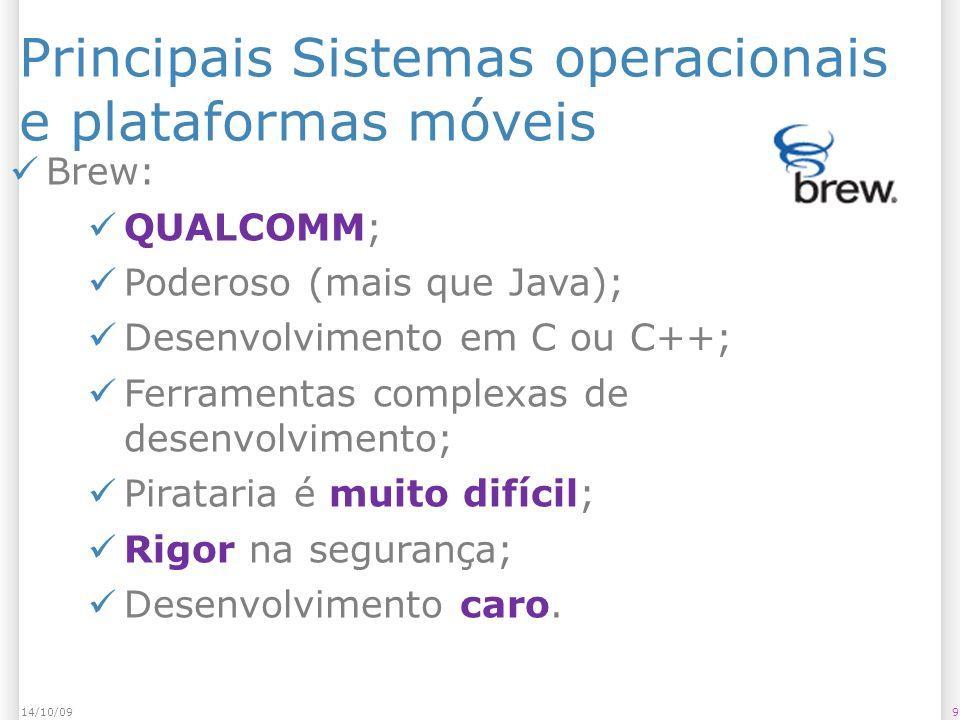 Principais Sistemas operacionais e plataformas móveis 914/10/09 Brew: QUALCOMM; Poderoso (mais que Java); Desenvolvimento em C ou C++; Ferramentas complexas de desenvolvimento; Pirataria é muito difícil; Rigor na segurança; Desenvolvimento caro.
