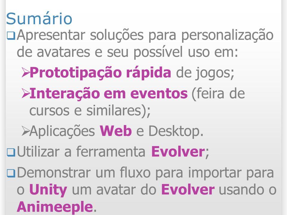 Sumário Apresentar soluções para personalização de avatares e seu possível uso em: Prototipação rápida de jogos; Interação em eventos (feira de cursos