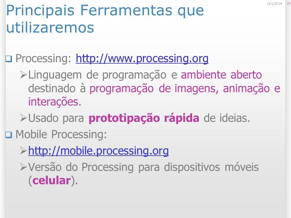 19 13/1/2014 Principais Ferramentas que utilizaremos Processing: http://www.processing.orghttp://www.processing.org Linguagem de programação e ambiente aberto destinado à programação de imagens, animação e interações.