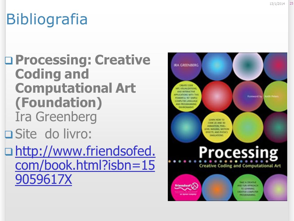25 13/1/2014 Bibliografia Processing: Creative Coding and Computational Art (Foundation) Ira Greenberg Site do livro: http://www.friendsofed.