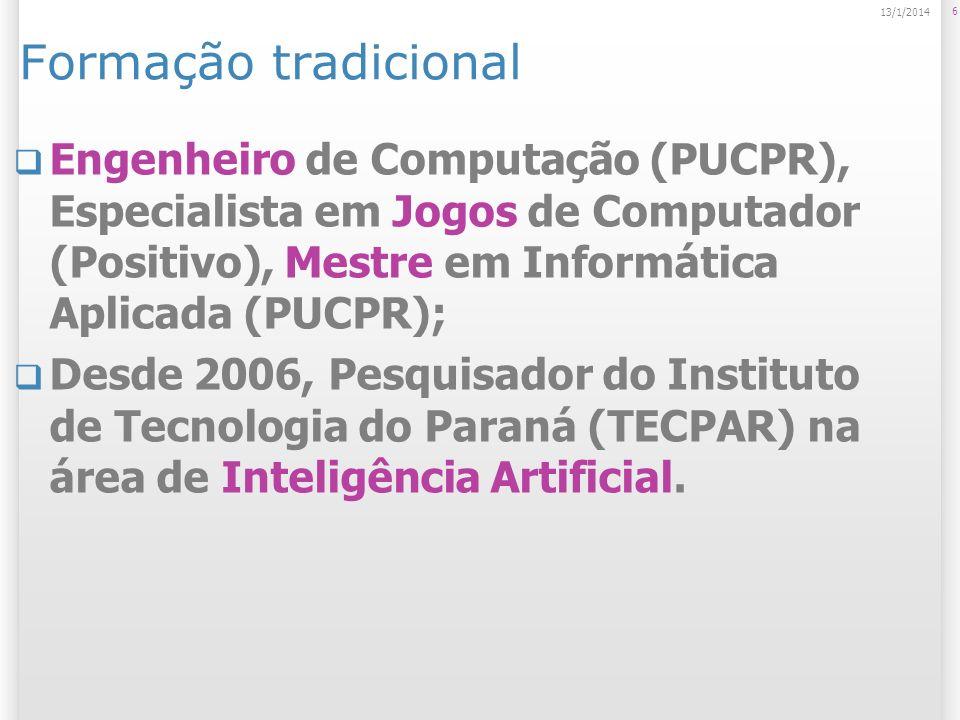 6 13/1/2014 Formação tradicional Engenheiro de Computação (PUCPR), Especialista em Jogos de Computador (Positivo), Mestre em Informática Aplicada (PUCPR); Desde 2006, Pesquisador do Instituto de Tecnologia do Paraná (TECPAR) na área de Inteligência Artificial.