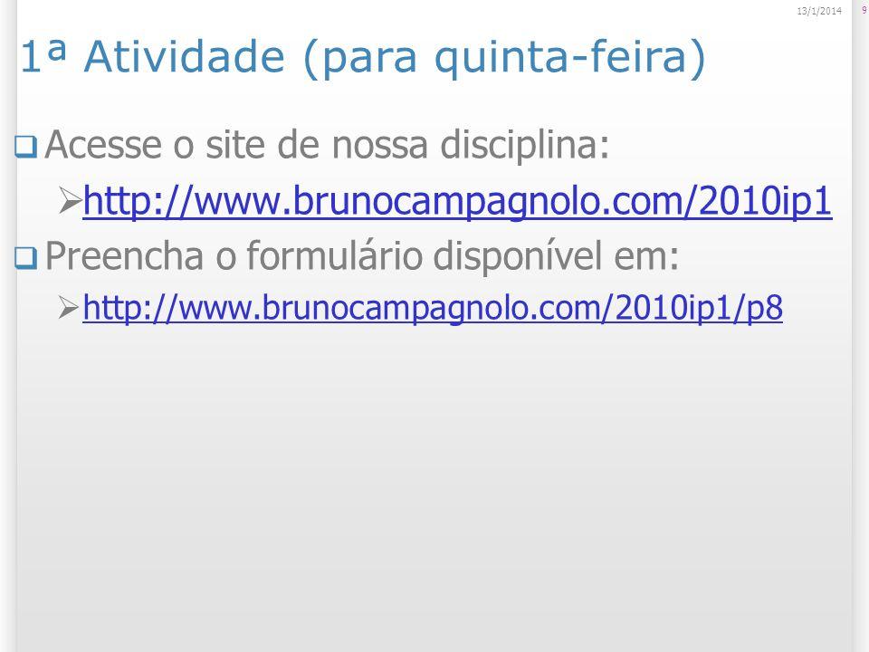 1ª Atividade (para quinta-feira) Acesse o site de nossa disciplina: http://www.brunocampagnolo.com/2010ip1 Preencha o formulário disponível em: http://www.brunocampagnolo.com/2010ip1/p8 9 13/1/2014