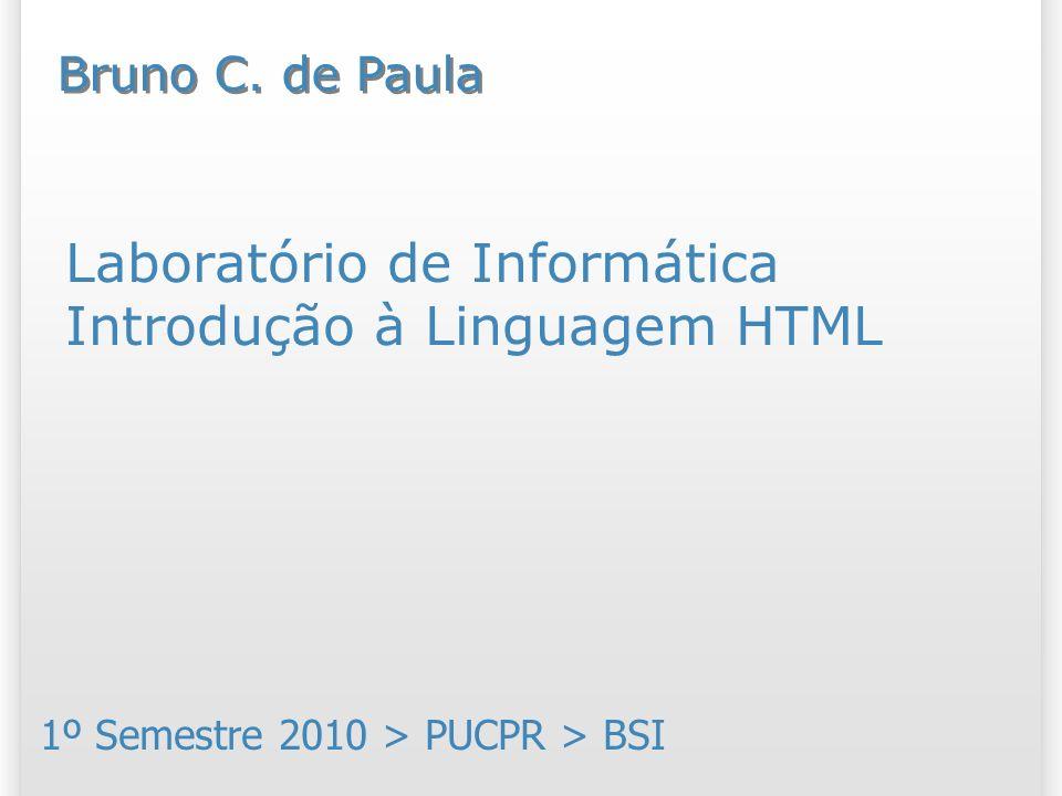 Laboratório de Informática Introdução à Linguagem HTML 1º Semestre 2010 > PUCPR > BSI Bruno C. de Paula