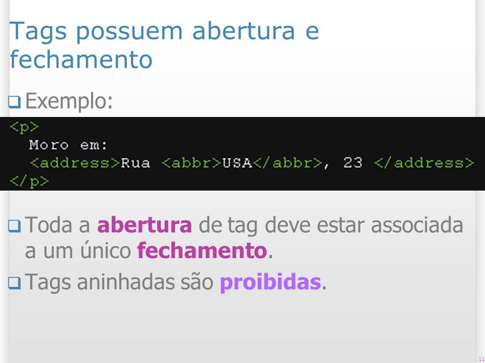 11 Tags possuem abertura e fechamento Exemplo: Toda a abertura de tag deve estar associada a um único fechamento. Tags aninhadas são proibidas.