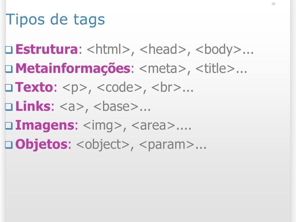 16 Tipos de tags Estrutura:,,... Metainformações:,... Texto:,,... Links:,... Imagens:,.... Objetos:,...