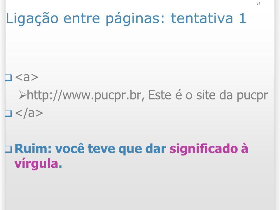 19 Ligação entre páginas: tentativa 1 http://www.pucpr.br, Este é o site da pucpr Ruim: você teve que dar significado à vírgula.