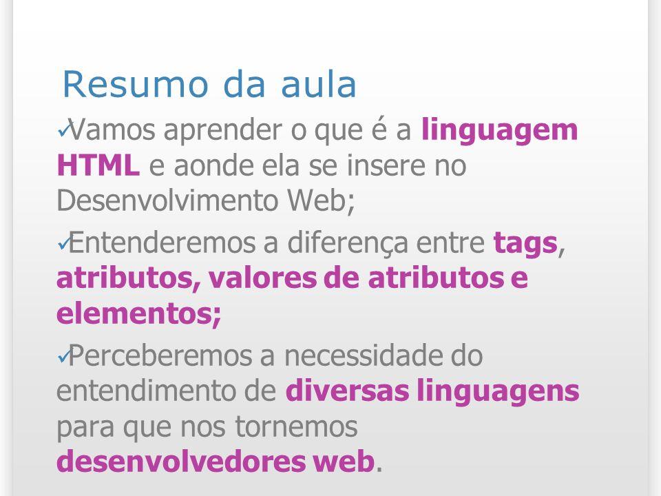 Resumo da aula Vamos aprender o que é a linguagem HTML e aonde ela se insere no Desenvolvimento Web; Entenderemos a diferença entre tags, atributos, v