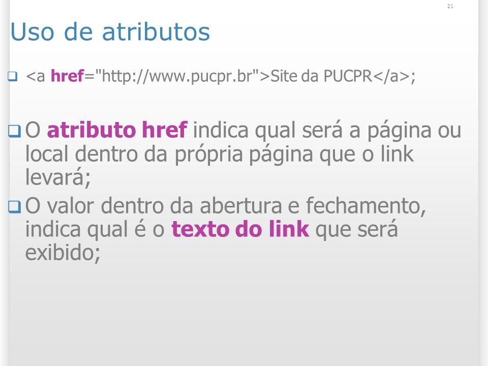 21 Uso de atributos Site da PUCPR ; O atributo href indica qual será a página ou local dentro da própria página que o link levará; O valor dentro da a