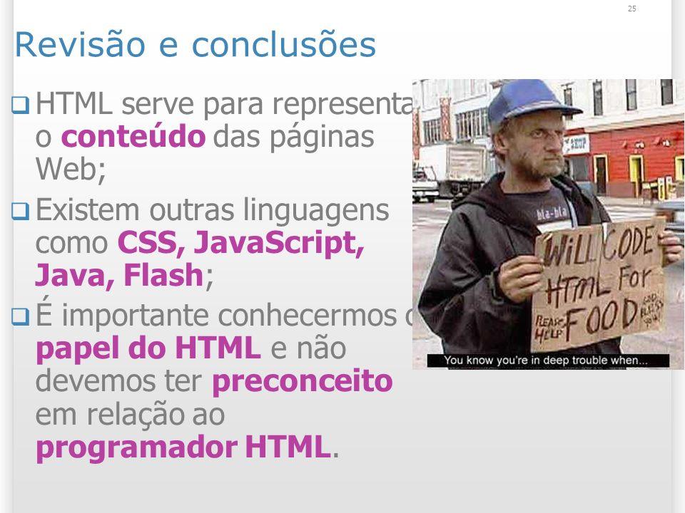 25 Revisão e conclusões HTML serve para representar o conteúdo das páginas Web; Existem outras linguagens como CSS, JavaScript, Java, Flash; É importa