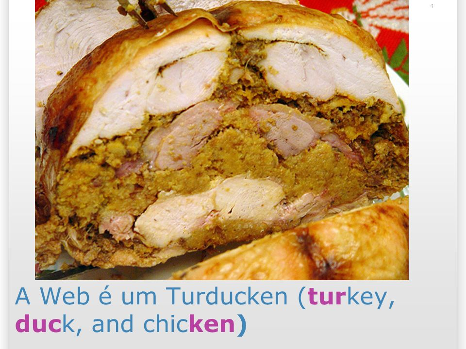 4 A Web é um Turducken (turkey, duck, and chicken)