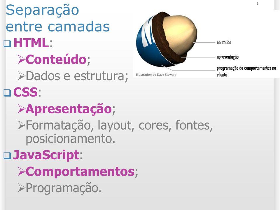 6 Separação entre camadas HTML: Conteúdo; Dados e estrutura; CSS: Apresentação; Formatação, layout, cores, fontes, posicionamento. JavaScript: Comport