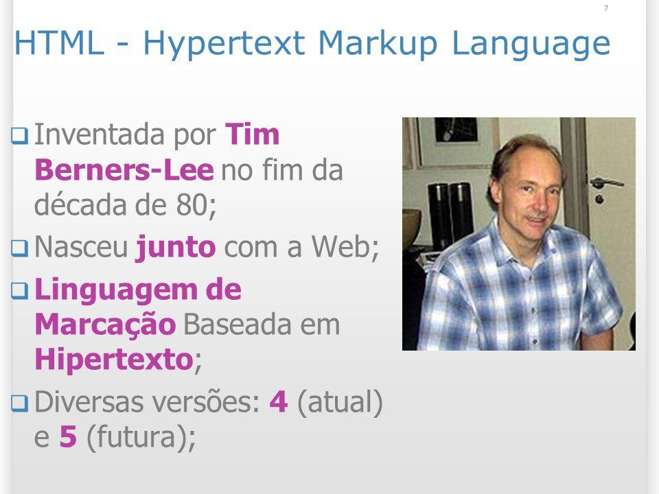 7 HTML - Hypertext Markup Language Inventada por Tim Berners-Lee no fim da década de 80; Nasceu junto com a Web; Linguagem de Marcação Baseada em Hipe