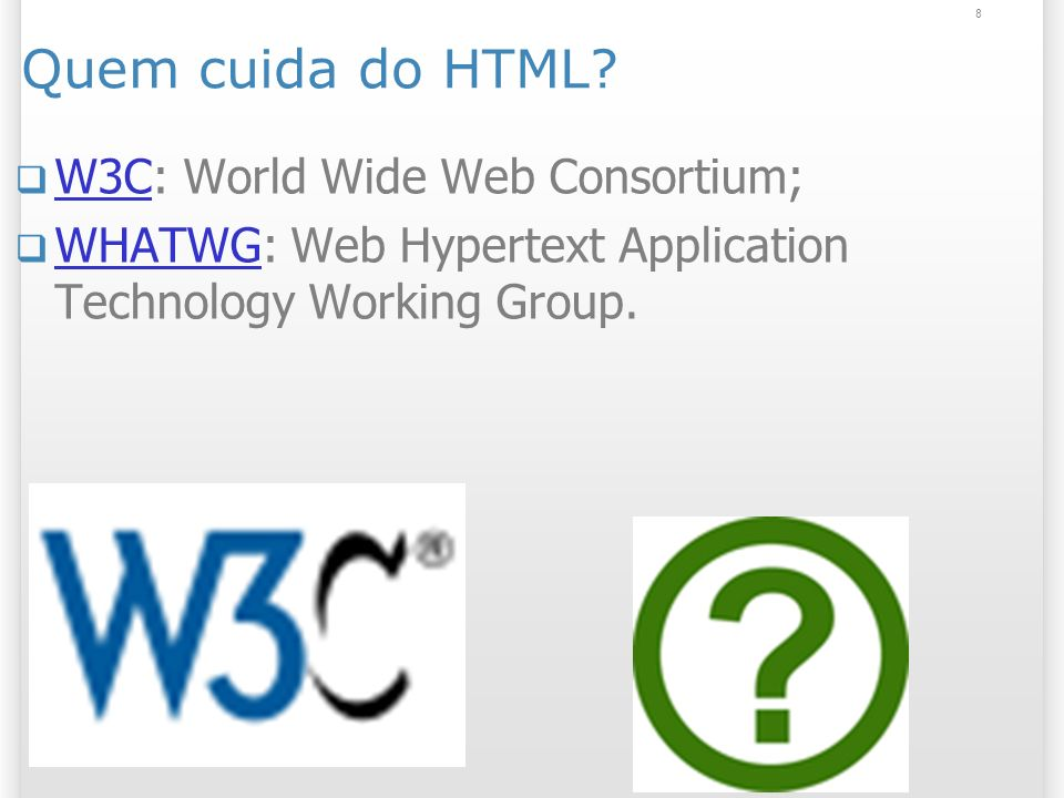 8 Quem cuida do HTML? W3C: World Wide Web Consortium; W3C WHATWG: Web Hypertext Application Technology Working Group. WHATWG