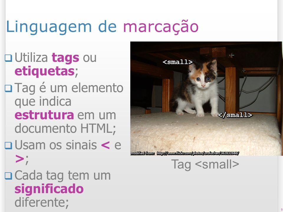 9 Linguagem de marcação Utiliza tags ou etiquetas; Tag é um elemento que indica estrutura em um documento HTML; Usam os sinais ; Cada tag tem um signi