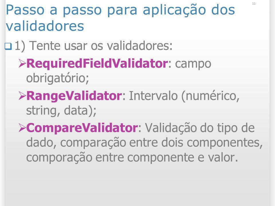 Passo a passo para aplicação dos validadores 1) Tente usar os validadores: RequiredFieldValidator: campo obrigatório; RangeValidator: Intervalo (numérico, string, data); CompareValidator: Validação do tipo de dado, comparação entre dois componentes, comporação entre componente e valor.