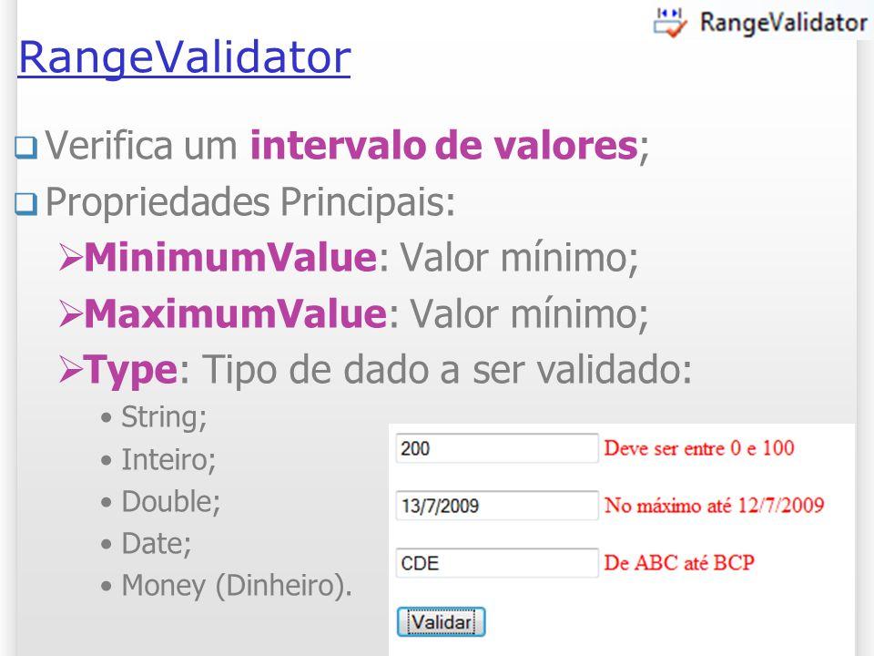 RangeValidator Verifica um intervalo de valores; Propriedades Principais: MinimumValue: Valor mínimo; MaximumValue: Valor mínimo; Type: Tipo de dado a ser validado: String; Inteiro; Double; Date; Money (Dinheiro).