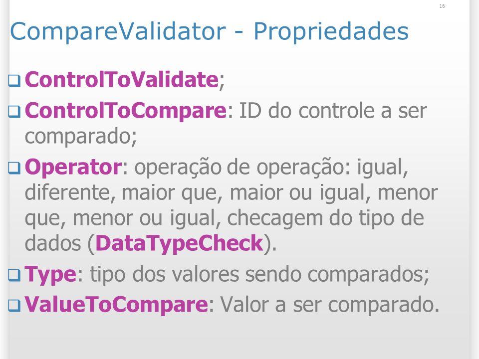CompareValidator - Propriedades ControlToValidate; ControlToCompare: ID do controle a ser comparado; Operator: operação de operação: igual, diferente, maior que, maior ou igual, menor que, menor ou igual, checagem do tipo de dados (DataTypeCheck).