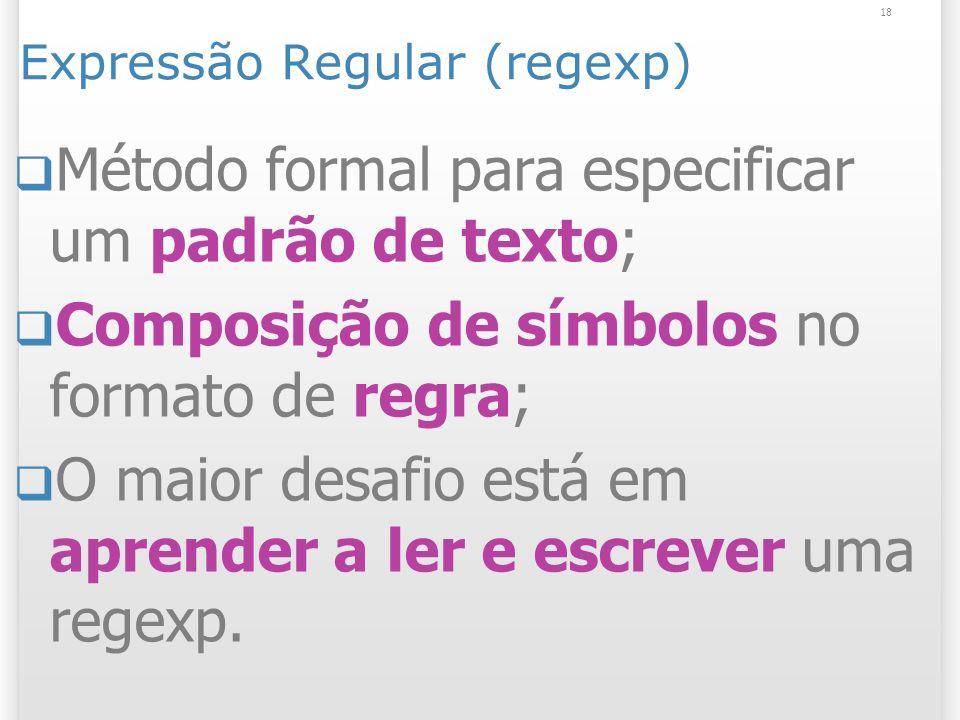 Expressão Regular (regexp) Método formal para especificar um padrão de texto; Composição de símbolos no formato de regra; O maior desafio está em aprender a ler e escrever uma regexp.
