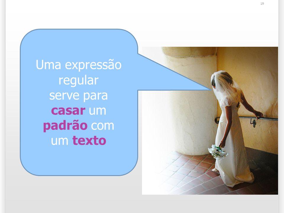 19 Uma expressão regular serve para casar um padrão com um texto