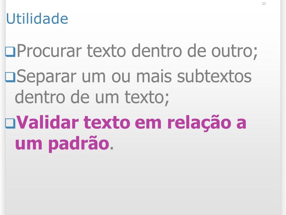 Utilidade Procurar texto dentro de outro; Separar um ou mais subtextos dentro de um texto; Validar texto em relação a um padrão.