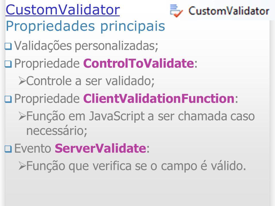 CustomValidator CustomValidator Propriedades principais Validações personalizadas; Propriedade ControlToValidate: Controle a ser validado; Propriedade ClientValidationFunction: Função em JavaScript a ser chamada caso necessário; Evento ServerValidate: Função que verifica se o campo é válido.