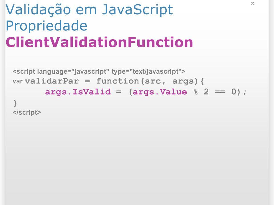 Validação em JavaScript Propriedade ClientValidationFunction 32 var validarPar = function(src, args){ args.IsValid = (args.Value % 2 == 0); }