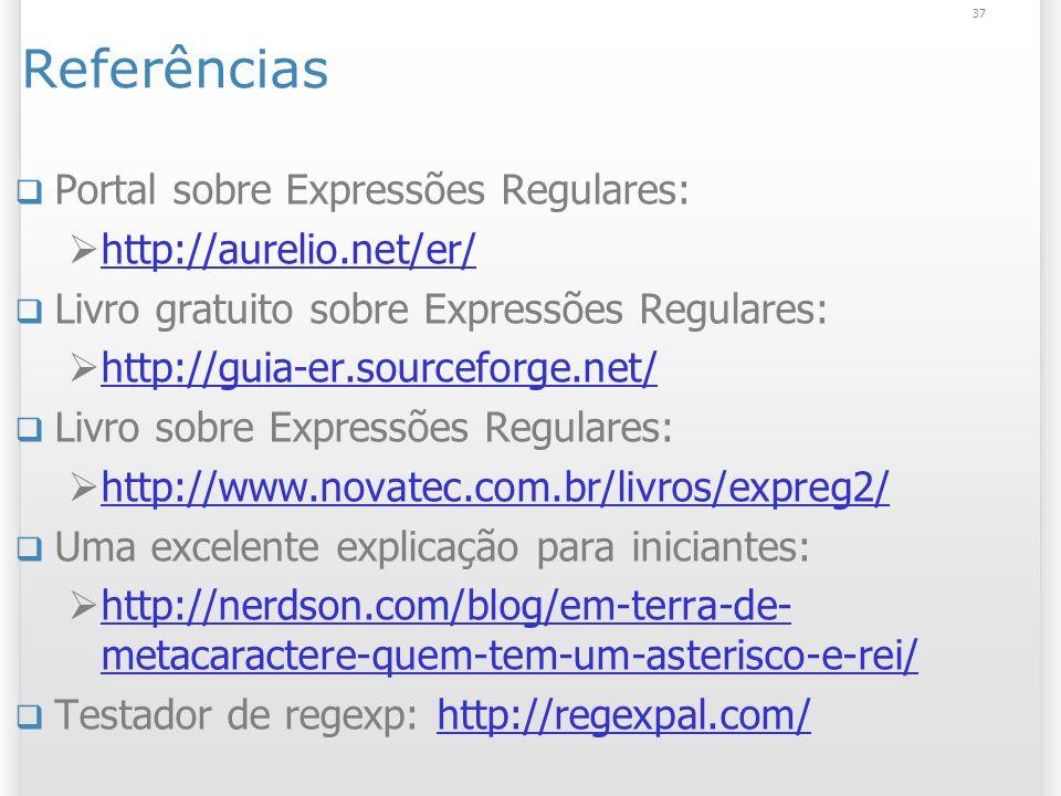 Referências Portal sobre Expressões Regulares: http://aurelio.net/er/ Livro gratuito sobre Expressões Regulares: http://guia-er.sourceforge.net/ Livro sobre Expressões Regulares: http://www.novatec.com.br/livros/expreg2/ Uma excelente explicação para iniciantes: http://nerdson.com/blog/em-terra-de- metacaractere-quem-tem-um-asterisco-e-rei/ http://nerdson.com/blog/em-terra-de- metacaractere-quem-tem-um-asterisco-e-rei/ Testador de regexp: http://regexpal.com/http://regexpal.com/ 37
