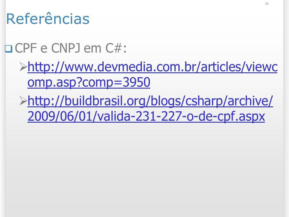 Referências CPF e CNPJ em C#: http://www.devmedia.com.br/articles/viewc omp.asp comp=3950 http://www.devmedia.com.br/articles/viewc omp.asp comp=3950 http://buildbrasil.org/blogs/csharp/archive/ 2009/06/01/valida-231-227-o-de-cpf.aspx http://buildbrasil.org/blogs/csharp/archive/ 2009/06/01/valida-231-227-o-de-cpf.aspx 38