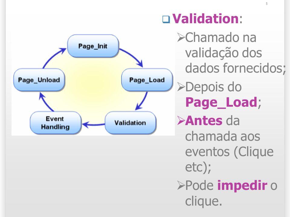 Validation: Chamado na validação dos dados fornecidos; Depois do Page_Load; Antes da chamada aos eventos (Clique etc); Pode impedir o clique.