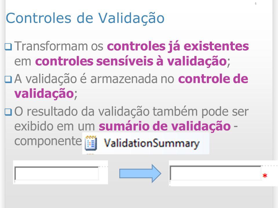 Controles de Validação Transformam os controles já existentes em controles sensíveis à validação; A validação é armazenada no controle de validação; O resultado da validação também pode ser exibido em um sumário de validação - componente ValidationSummaryValidationSummary 6