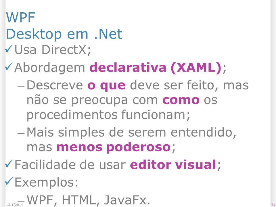 3113/1/2014 WPF Desktop em.Net Usa DirectX; Abordagem declarativa (XAML); – Descreve o que deve ser feito, mas não se preocupa com como os procedimentos funcionam; – Mais simples de serem entendido, mas menos poderoso; Facilidade de usar editor visual; Exemplos: – WPF, HTML, JavaFx.